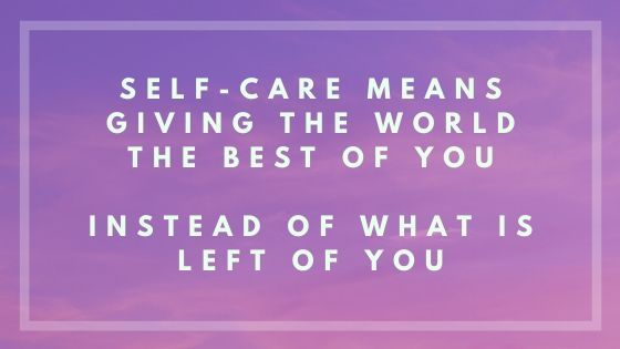 Self-care means giving the world the best of you instead of what is left of you